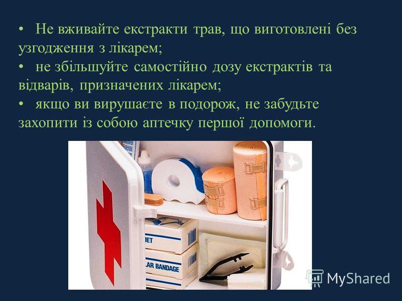 Не вживайте екстракти трав, що виготовлені без узгодження з лікарем; не збільшуйте самостійно дозу екстрактів та відварів, призначених лікарем; якщо ви вирушаєте в подорож, не забудьте захопити із собою аптечку першої допомоги.