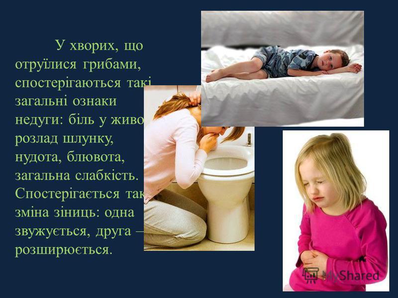 У хворих, що отруїлися грибами, спостерігаються такі загальні ознаки недуги: біль у животі, розлад шлунку, нудота, блювота, загальна слабкість. Спостерігається також зміна зіниць: одна звужується, друга розширюється.