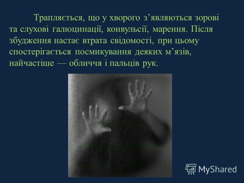 Трапляється, що у хворого зявляються зорові та слухові галюцинації, конвульсії, марення. Після збудження настає втрата свідомості, при цьому спостерігається посмикування деяких мязів, найчастіше обличчя і пальців рук.