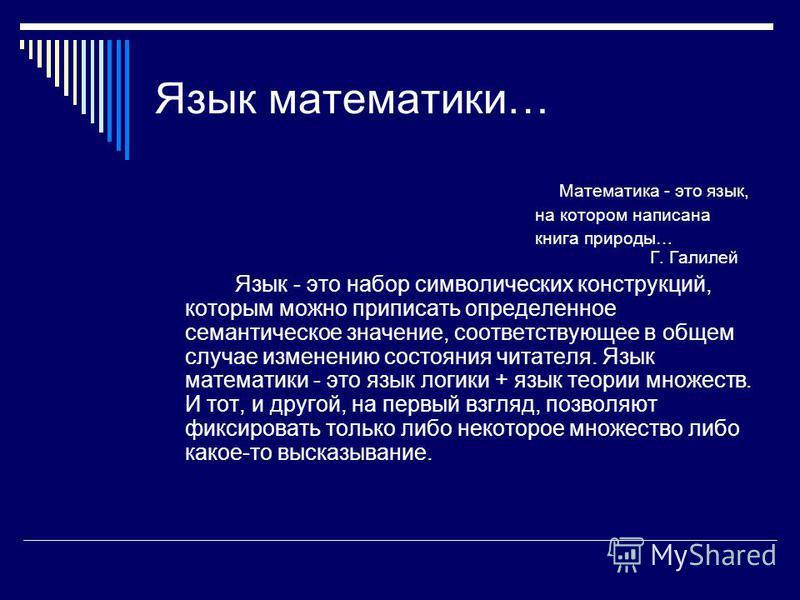 Язык математики… Математика - это язык, на котором написана книга природы… Г. Галилей Язык - это набор символических конструкций, которым можно приписать определенное семантическое значение, соответствующее в общем случае изменению состояния читателя
