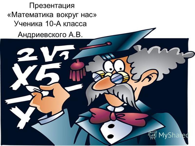 Презентация «Математика вокруг нас» Ученика 10-А класса Андриевского А.В.