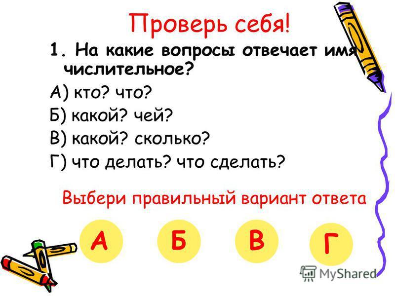 Проверь себя! 1. На какие вопросы отвечает имя числительное? А) кто? что? Б) какой? чей? В) какой? сколько? Г) что делать? что сделать? Выбери правильный вариант ответа АБВГ