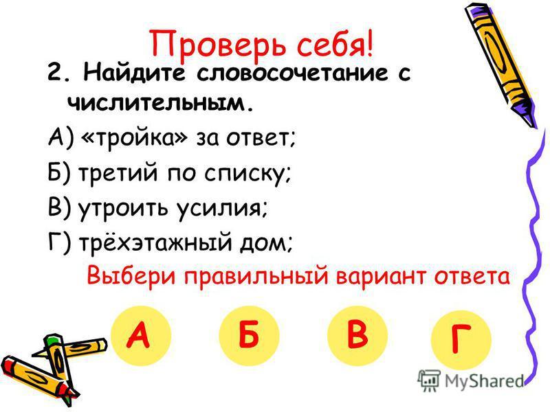 Проверь себя! 2. Найдите словосочетание с числительным. А) «тройка» за ответ; Б) третий по списку; В) утроить усилия; Г) трёхэтажный дом; Выбери правильный вариант ответа АБВГ
