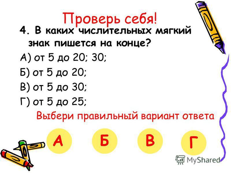 Проверь себя! 4. В каких числительных мягкий знак пишется на конце? А) от 5 до 20; 30; Б) от 5 до 20; В) от 5 до 30; Г) от 5 до 25; Выбери правильный вариант ответа АБВГ