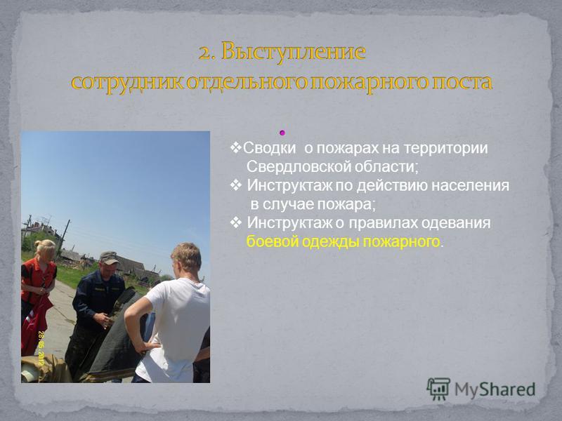 Сводки о пожарах на территории Свердловской области; Инструктаж по действию населения в случае пожара; Инструктаж о правилах одевания боевой одежды пожарного.