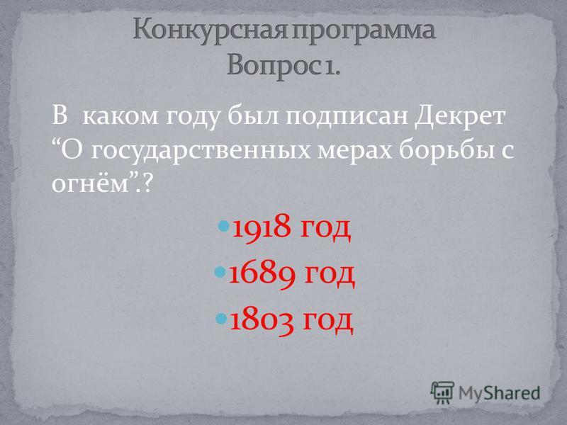 В каком году был подписан Декрет О государственных мерах борьбы с огнём.? 1918 год 1689 год 1803 год