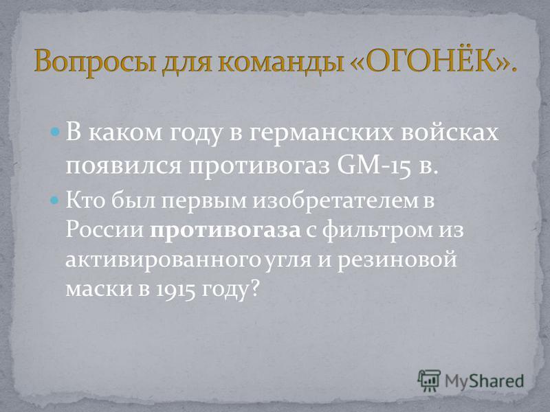 В каком году в германских войсках появился противогаз GM-15 в. Кто был первым изобретателем в России противогаза с фильтром из активированного угля и резиновой маски в 1915 году?
