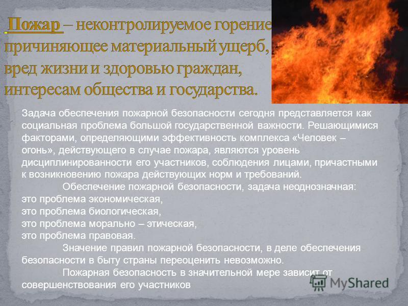Задача обеспечения пожарной безопасности сегодня представляется как социальная проблема большой государственной важности. Решающимися факторами, определяющими эффективность комплекса «Человек – огонь», действующего в случае пожара, являются уровень д
