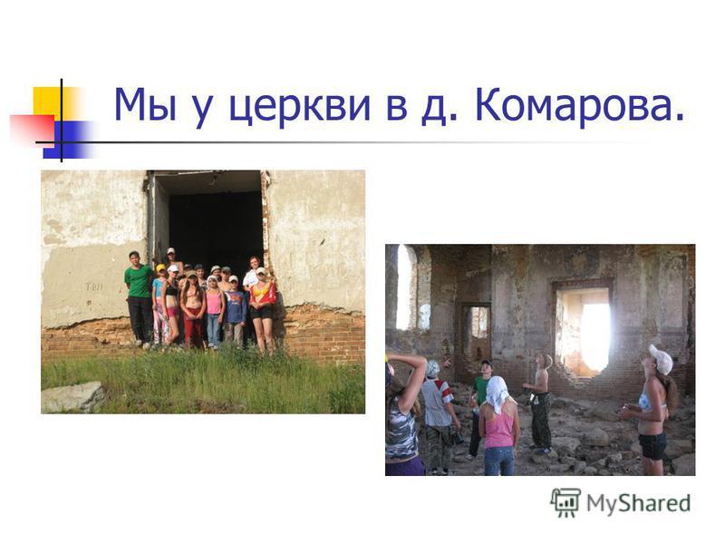 Мы у церкви в д. Комарова.