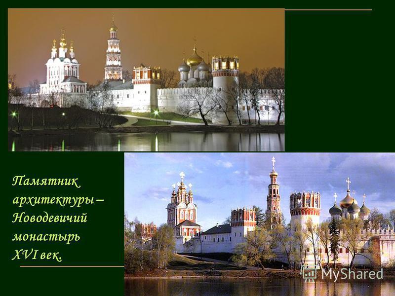 Памятник архитектуры – Новодевичий монастырь ХVI век.