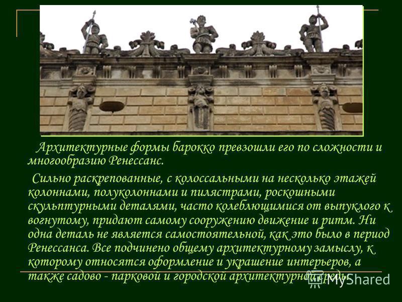 Архитектурные формы барокко превзошли его по сложности и многообразию Ренессанс. Сильно раскрепованные, с колоссальными на несколько этажей колоннами, полуколоннами и пилястрами, роскошными скульптурными деталями, часто колеблющимися от выпуклого к в