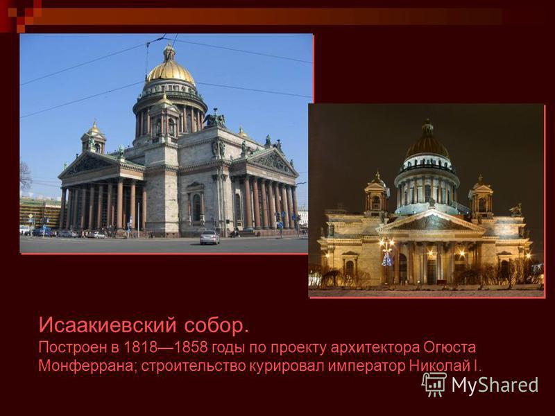 Исаакиевский собор. Построен в 18181858 годы по проекту архитектора Огюста Монферрана; строительство курировал император Николай I.