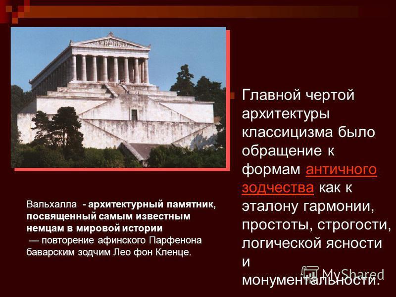 Главной чертой архитектуры классицизма было обращение к формам античного зодчества как к эталону гармонии, простоты, строгости, логической ясности и монументальности.античного зодчества Вальхалла - архитектурный памятник, посвященный самым известным