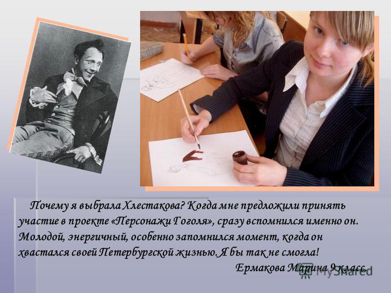 Почему я выбрала Хлестакова? Когда мне предложили принять участие в проекте «Персонажи Гоголя», сразу вспомнился именно он. Молодой, энергичный, особенно запомнился момент, когда он хвастался своей Петербургской жизнью. Я бы так не смогла! Ермакова М