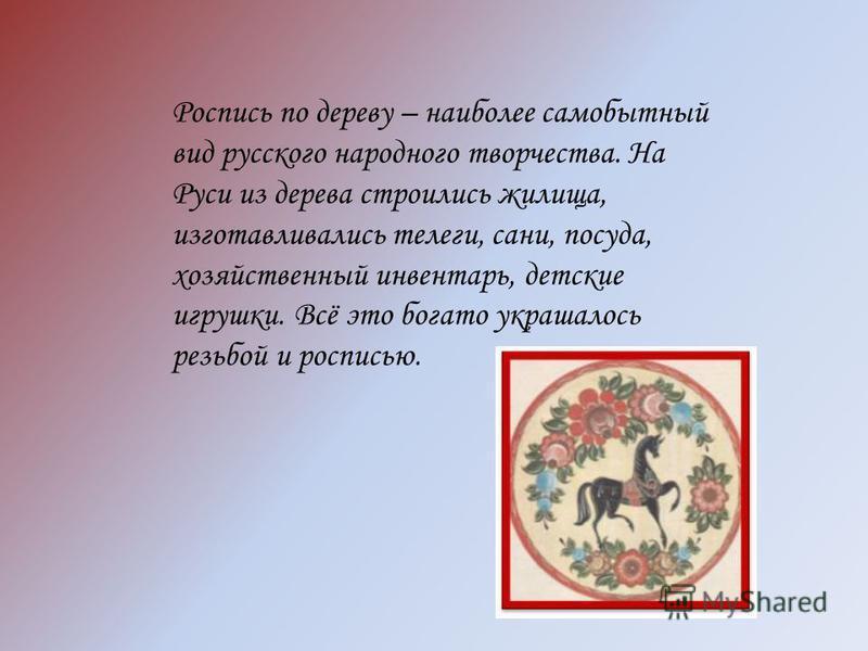 Роспись по дереву – наиболее самобытный вид русского народного творчества. На Руси из дерева строились жилища, изготавливались телеги, сани, посуда, хозяйственный инвентарь, детские игрушки. Всё это богато украшалось резьбой и росписью.