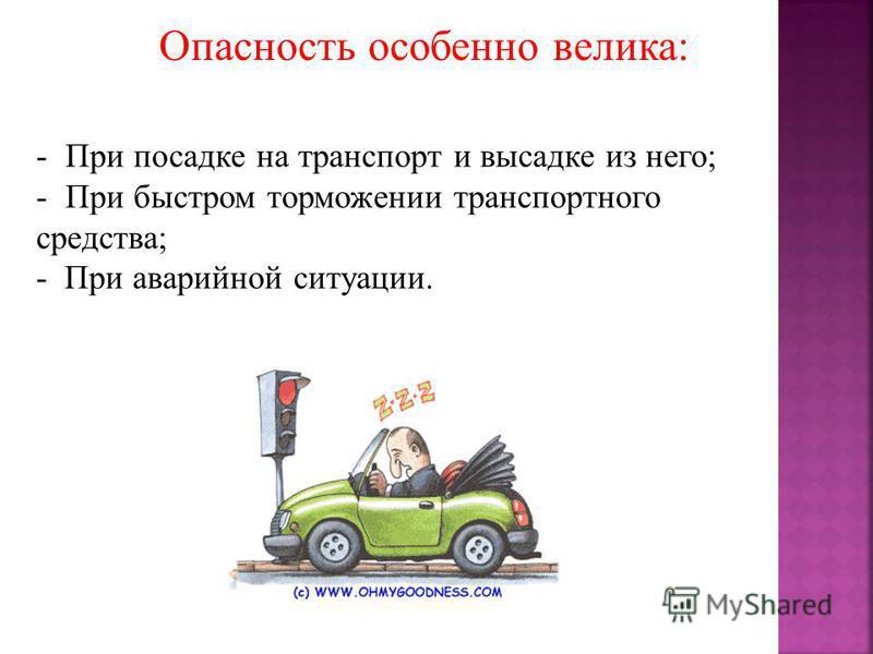 Опасность особенно велика: - При посадке на транспорт и высадке из него; - При быстром торможении транспортного средства; - При аварийной ситуации.