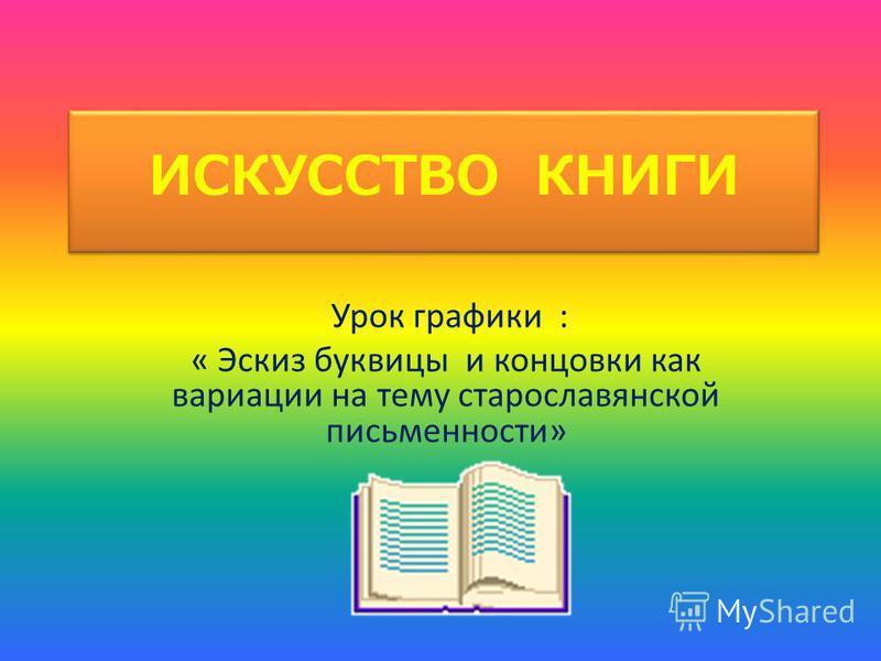 ИСКУССТВО КНИГИ Урок графики : « Эскиз буквицы и концовки как вариации на тему старославянской письменности»