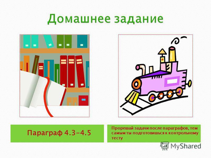 Параграф 4.3-4.5 Прорешай задачи после параграфов, тем самым ты подготовишься к контрольному тесту