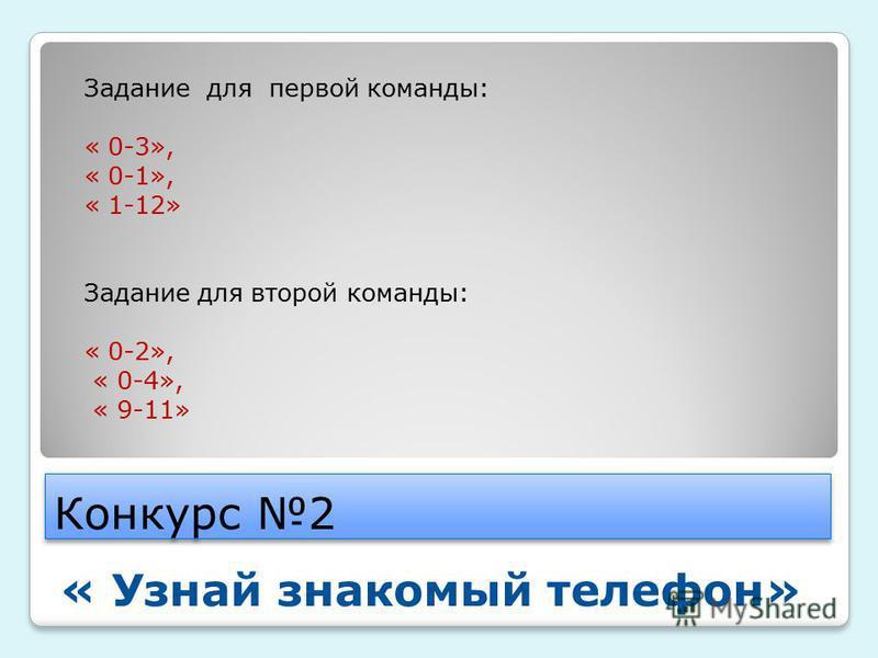 Конкурс 2 « Узнай знакомый телефон» Задание для первой команды: « 0-3», « 0-1», « 1-12» Задание для второй команды: « 0-2», « 0-4», « 9-11»