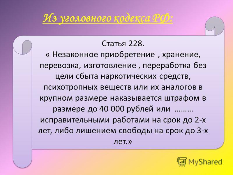 Из уголовного кодекса РФ: Статья 228. « Незаконное приобретение, хранение, перевозка, изготовление, переработка без цели сбыта наркотических средств, психотропных веществ или их аналогов в крупном размере наказывается штрафом в размере до 40 000 рубл