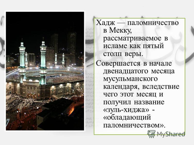 Хадж паломничество в Мекку, рассматриваемое в исламе как пятый столп веры. Совершается в начале двенадцатого месяца мусульманского календаря, вследствие чего этот месяц и получил название «зуль-хиджа» - «обладающий паломничеством».