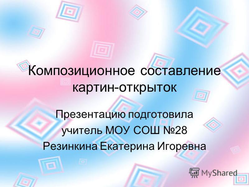 Композиционное составление картин-открыток Презентацию подготовила учитель МОУ СОШ 28 Резинкина Екатерина Игоревна