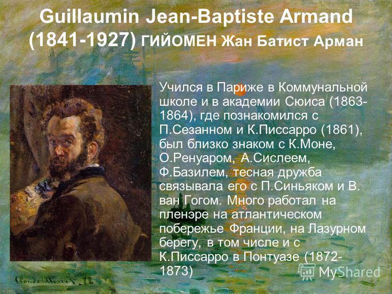Guillaumin Jean-Baptiste Armand (1841-1927) ГИЙОМЕН Жан Батист Арман Учился в Париже в Коммунальной школе и в академии Сюиса (1863- 1864), где познакомился с П.Сезанном и К.Писсарро (1861), был близко знаком с К.Моне, О.Ренуаром, А.Сислеем, Ф.Базилем