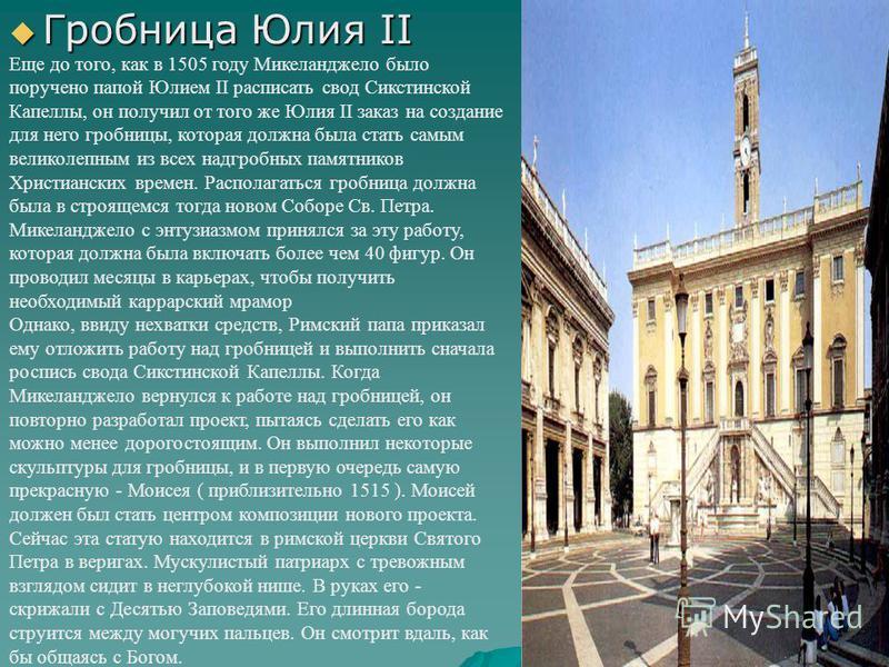 Гробница Юлия II Гробница Юлия II Еще до того, как в 1505 году Микеланджело было поручено папой Юлием II расписать свод Сикстинской Капеллы, он получил от того же Юлия II заказ на создание для него гробницы, которая должна была стать самым великолепн