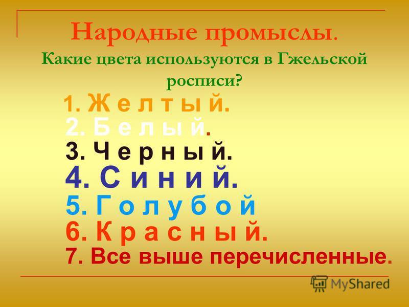 Народные промыслы. Какие цвета используются в Гжельской росписи? 1. Ж е л т ы й. 2. Б е л ы й. 3. Ч е р н ы й. 4. С и н и й. 5. Г о л у б о й 6. К р а с н ы й. 7. Все выше перечисленные.
