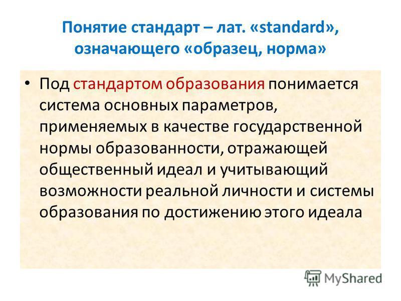 Понятие стандарт – лат. «standard», означающего «образец, норма» Под стандартом образования понимается система основных параметров, применяемых в качестве государственной нормы образованности, отражающей общественный идеал и учитывающий возможности р