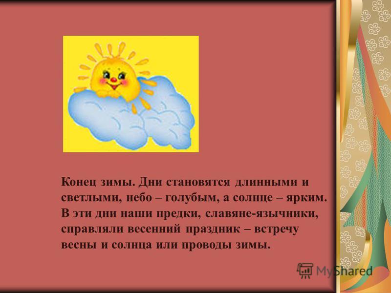Конец зимы. Дни становятся длинными и светлыми, небо – голубым, а солнце – ярким. В эти дни наши предки, славяне-язычники, справляли весенний праздник – встречу весны и солнца или проводы зимы.