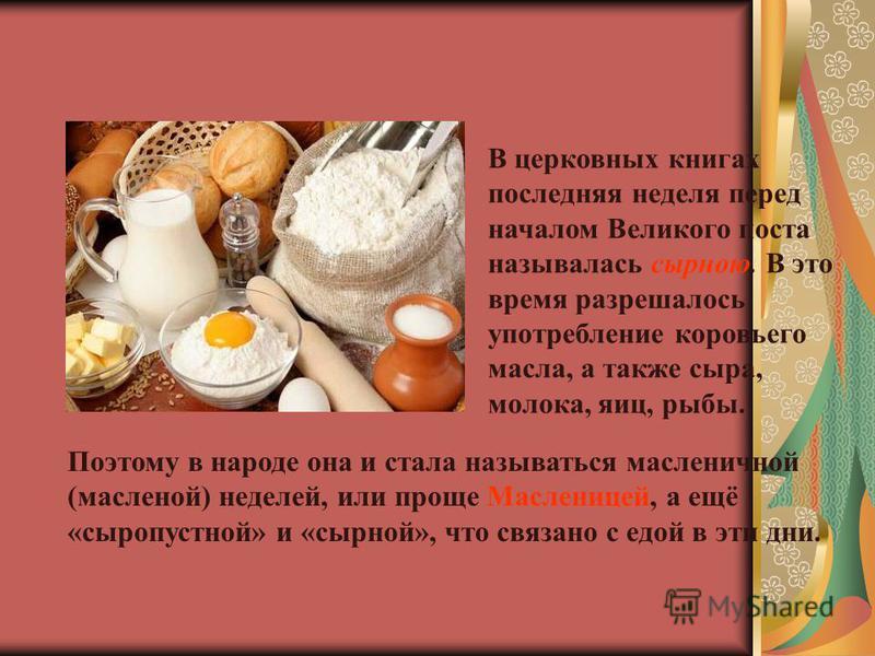 В церковных книгах последняя неделя перед началом Великого поста называлась сырною. В это время разрешалось употребление коровьего масла, а также сыра, молока, яиц, рыбы. Поэтому в народе она и стала называться масленичной (масленой) неделей, или про