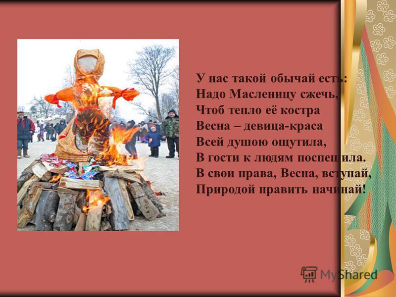У нас такой обычай есть: Надо Масленицу сжечь, Чтоб тепло её костра Весна – девица-краса Всей душою ощутила, В гости к людям поспешила. В свои права, Весна, вступай, Природой править начинай!