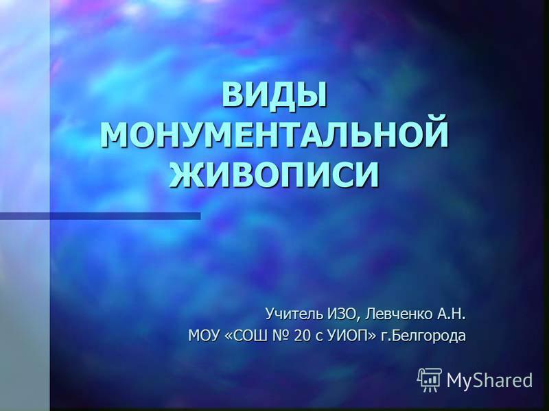 ВИДЫ МОНУМЕНТАЛЬНОЙ ЖИВОПИСИ Учитель ИЗО, Левченко А.Н. МОУ «СОШ 20 с УИОП» г.Белгорода