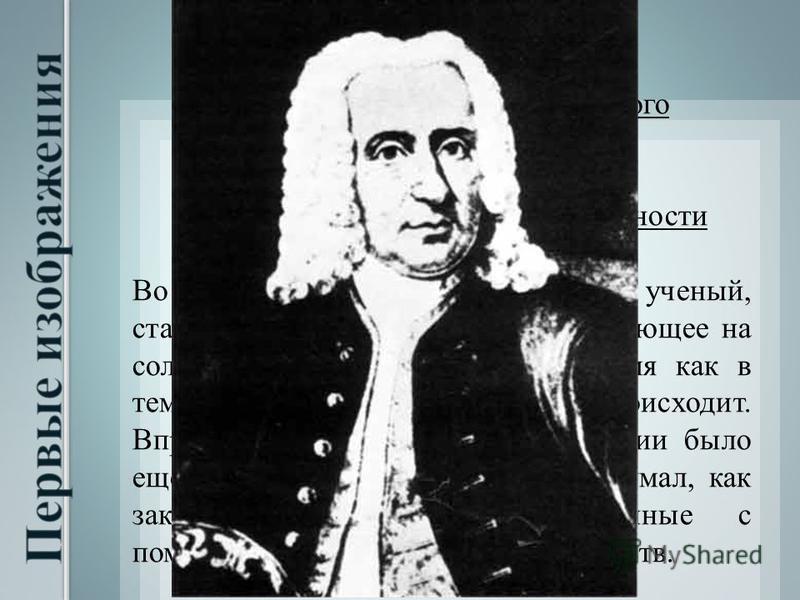 В 1725 году профессор Галльского университета в Германии, Иоганн Гейнрих Шульце, открыл феномен светочувствительности хлорида и нитрата серебра. Во время опытов, которые проводил ученый, стало заметно, что вещество, попадающее на солнечный свет, темн