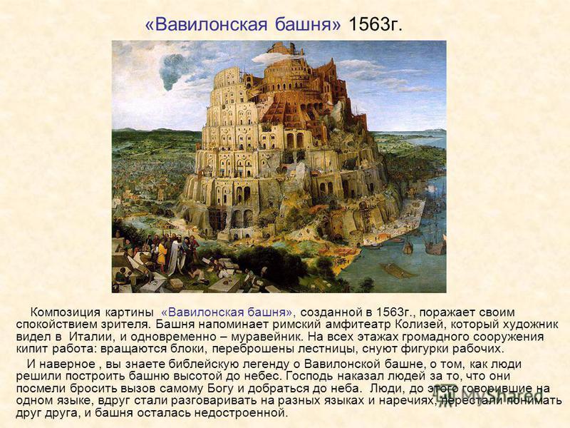 «Вавилонская башня» 1563 г. Композиция картины «Вавилонская башня», созданной в 1563 г., поражает своим спокойствием зрителя. Башня напоминает римский амфитеатр Колизей, который художник видел в Италии, и одновременно – муравейник. На всех этажах гро