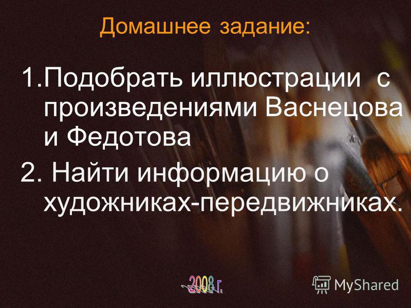 Домашнее задание: 1. Подобрать иллюстрации с произведениями Васнецова и Федотова 2. Найти информацию о художниках-передвижниках.