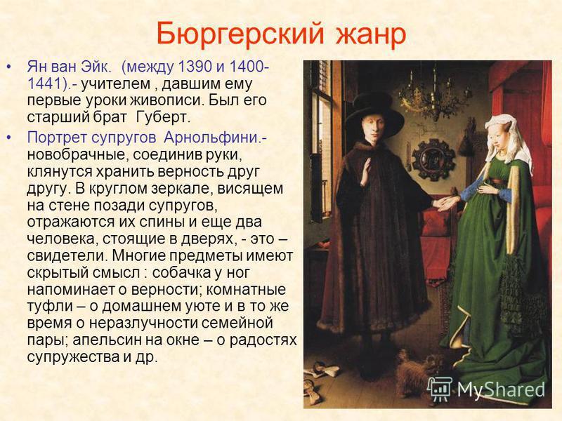 Бюргерский жанр Ян ван Эйк. (между 1390 и 1400- 1441).- учителем, давшим ему первые уроки живописи. Был его старший брат Губерт. Портрет супругов Арнольфини.- новобрачные, соединив руки, клянутся хранить верность друг другу. В круглом зеркале, висяще