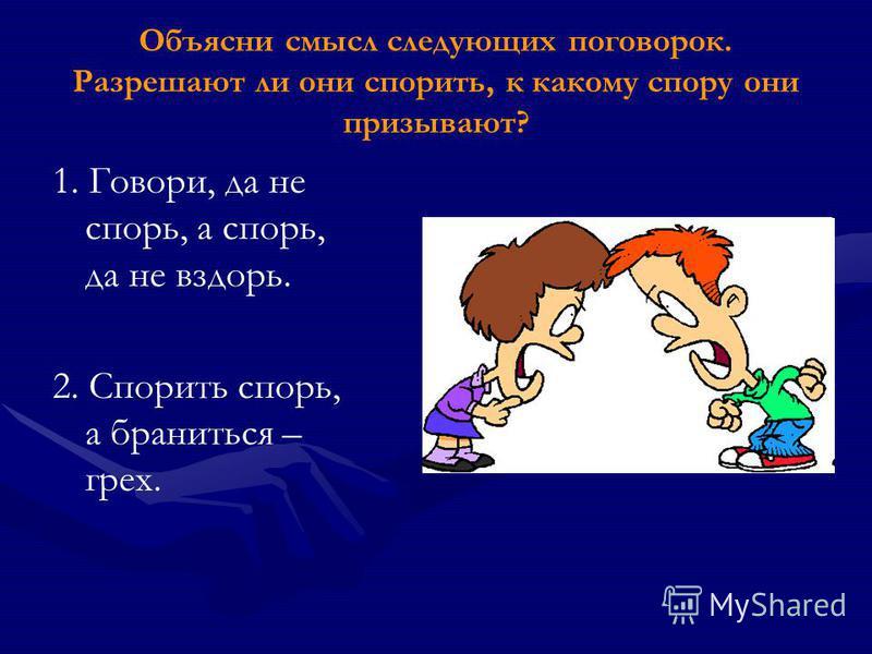 Объясни смысл следующих поговорок. Разрешают ли они спорить, к какому спору они призывают? 1. Говори, да не спорь, а спорь, да не вздорь. 2. Спорить спорь, а браниться – грех.