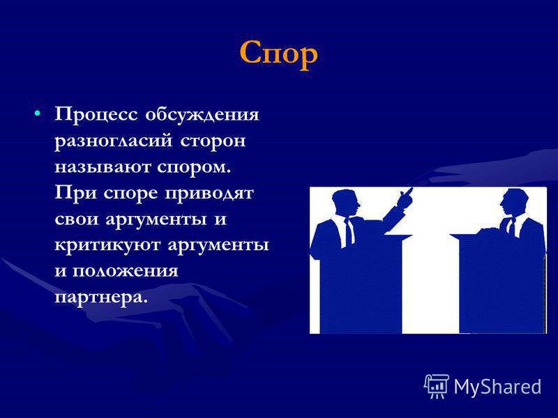 Спор Процесс обсуждения разногласий сторон называют спором. При споре приводят свои аргументы и критикуют аргументы и положения партнера.