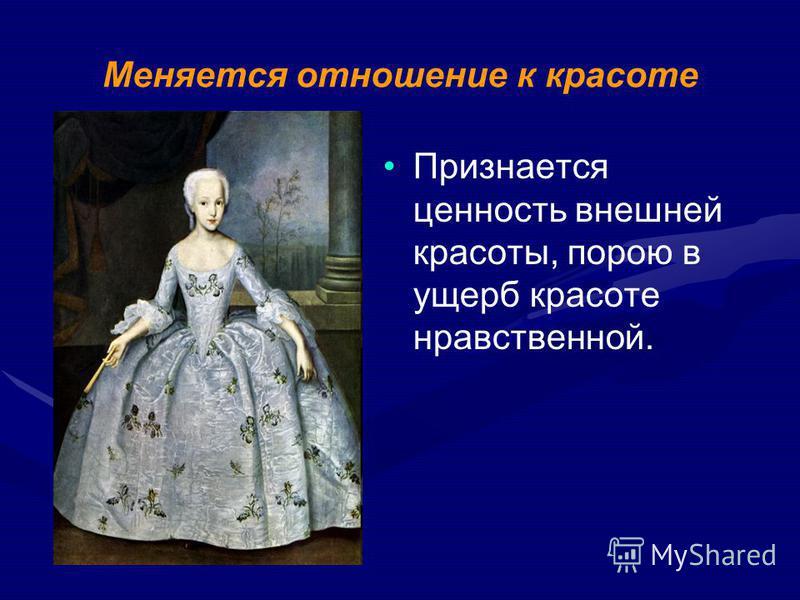 Меняется отношение к красоте Признается ценность внешней красоты, порою в ущерб красоте нравственной.