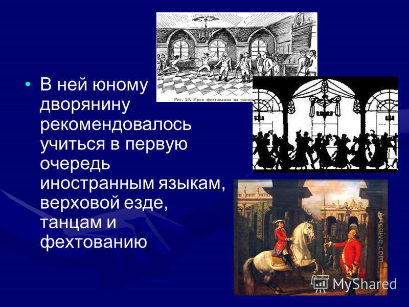 В ней юному дворянину рекомендовалось учиться в первую очередь иностранным языкам, верховой езде, танцам и фехтованию