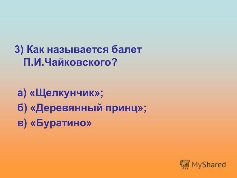3) Как называется балет П.И.Чайковского? а) «Щелкунчик»; б) «Деревянный принц»; в) «Буратино»