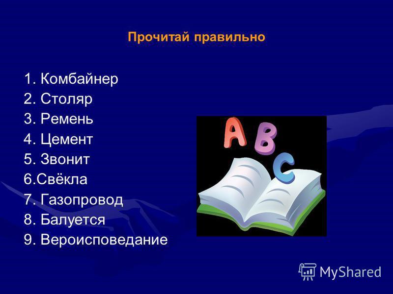 Прочитай правильно 1. Комбайнер 2. Столяр 3. Ремень 4. Цемент 5. Звонит 6.Свёкла 7. Газопровод 8. Балуется 9. Вероисповедание
