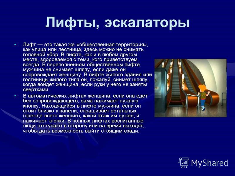 Лифты, эскалаторы Лифт это такая же «общественная территория», как улица или лестница, здесь можно не снимать головной убор. В лифте, как и в любом другом месте, здороваемся с теми, кого приветствуем всегда. В переполненном общественном лифте мужчина
