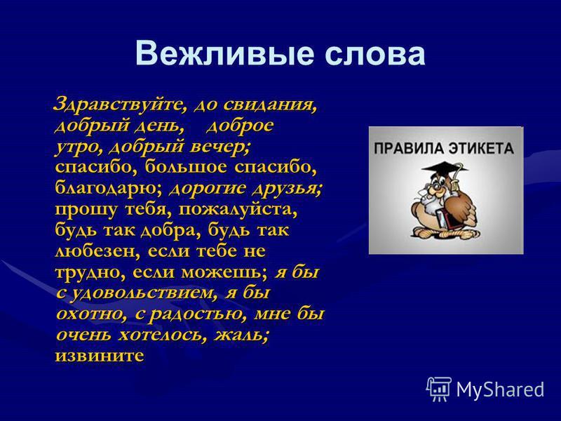 Вежливые слова Здравствуйте, до свидания, добрый день, доброе утро, добрый вечер; спасибо, большое спасибо, благодарю; дорогие друзья; прошу тебя, пожалуйста, будь так добра, будь так любезен, если тебе не трудно, если можешь; я бы с удовольствием, я