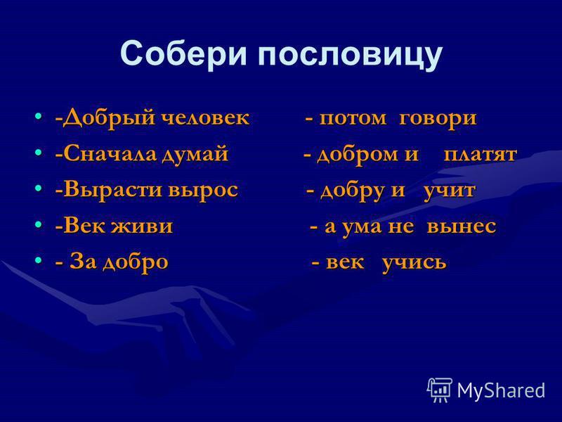 Собери пословицу -Добрый человек - потом говори-Добрый человек - потом говори -Сначала думай - добром и платят-Сначала думай - добром и платят -Вырасти вырос - добру и учит-Вырасти вырос - добру и учит -Век живи - а ума не вынес-Век живи - а ума не в