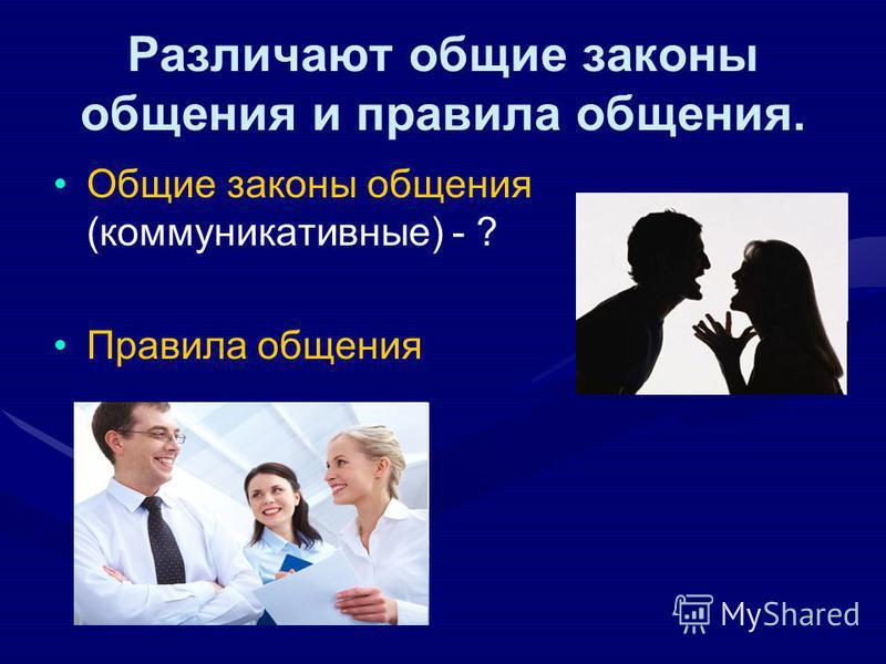Различают общие законы общения и правила общения. Общие законы общения (коммуникативные) - ? Правила общения