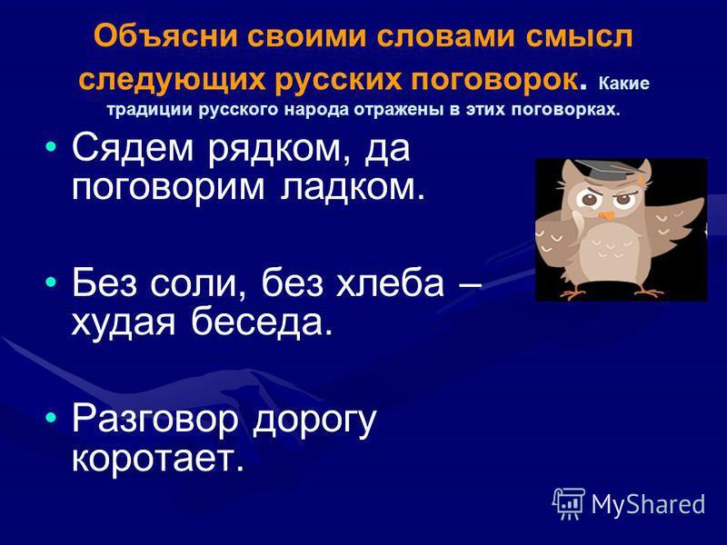 Объясни своими словами смысл следующих русских поговорок. Какие традиции русского народа отражены в этих поговорках. Сядем рядком, да поговорим ладком. Без соли, без хлеба – худая беседа. Разговор дорогу коротает.