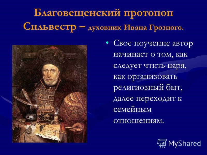 Благовещенский протопоп Сильвестр – духовник Ивана Грозного. Свое поучение автор начинает о том, как следует чтить царя, как организовать религиозный быт, далее переходит к семейным отношениям.